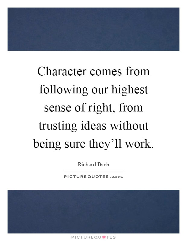 Character comes from following our highest sense of right, from trusting ideas without being sure they'll work Picture Quote #1