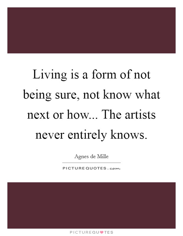 Living is a form of not being sure, not know what next or how... The artists never entirely knows Picture Quote #1