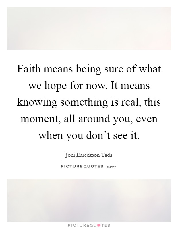 Faith means being sure of what we hope for now. It means knowing something is real, this moment, all around you, even when you don't see it Picture Quote #1