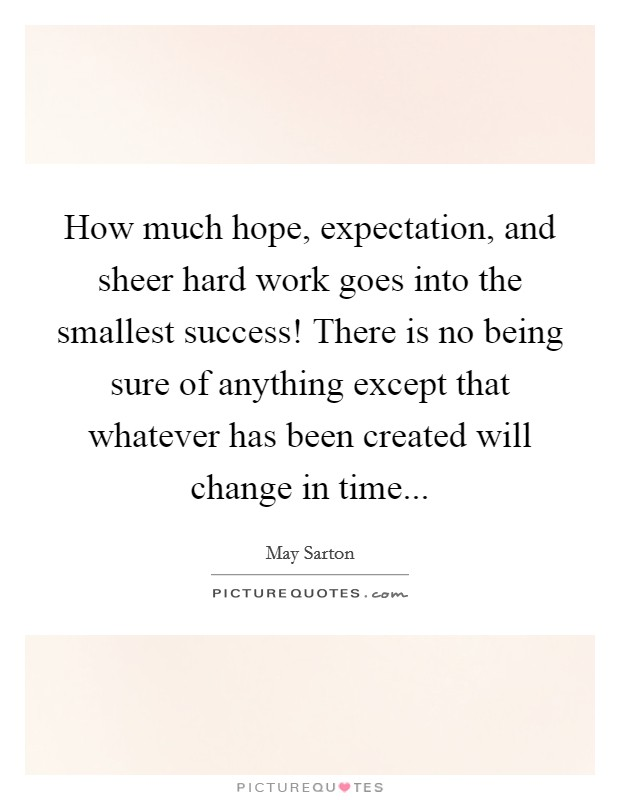 How much hope, expectation, and sheer hard work goes into the smallest success! There is no being sure of anything except that whatever has been created will change in time Picture Quote #1