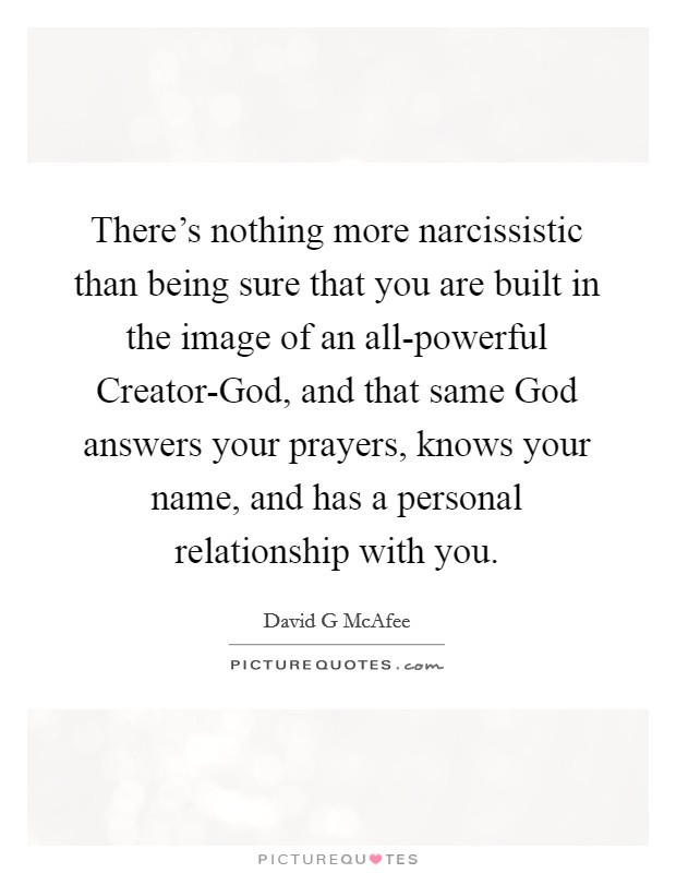 There's nothing more narcissistic than being sure that you are built in the image of an all-powerful Creator-God, and that same God answers your prayers, knows your name, and has a personal relationship with you Picture Quote #1