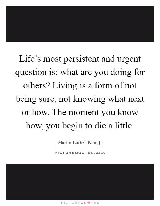Life's most persistent and urgent question is: what are you doing for others? Living is a form of not being sure, not knowing what next or how. The moment you know how, you begin to die a little Picture Quote #1