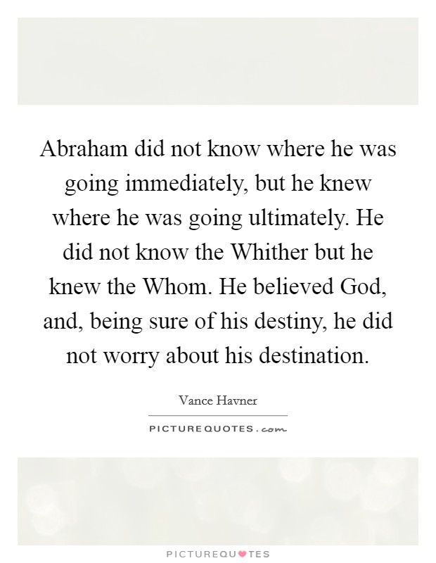 Abraham did not know where he was going immediately, but he knew where he was going ultimately. He did not know the Whither but he knew the Whom. He believed God, and, being sure of his destiny, he did not worry about his destination Picture Quote #1
