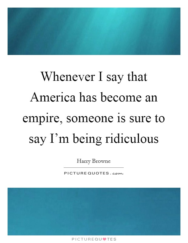 Whenever I say that America has become an empire, someone is sure to say I'm being ridiculous Picture Quote #1
