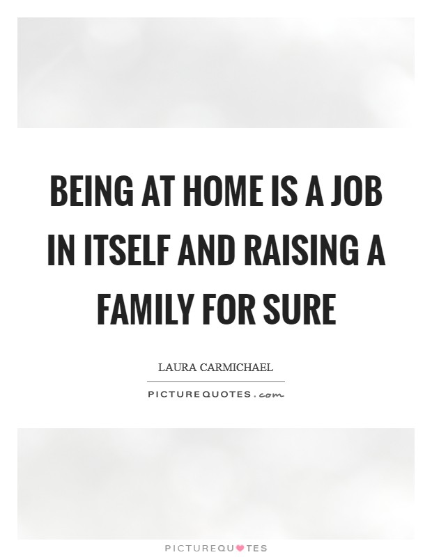 Being at home is a job in itself and raising a family for sure Picture Quote #1