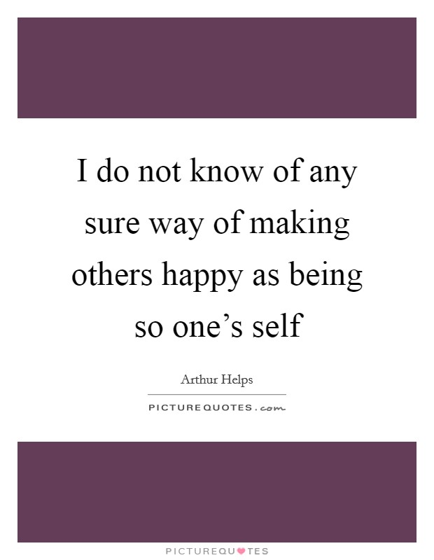 I do not know of any sure way of making others happy as being so one's self Picture Quote #1
