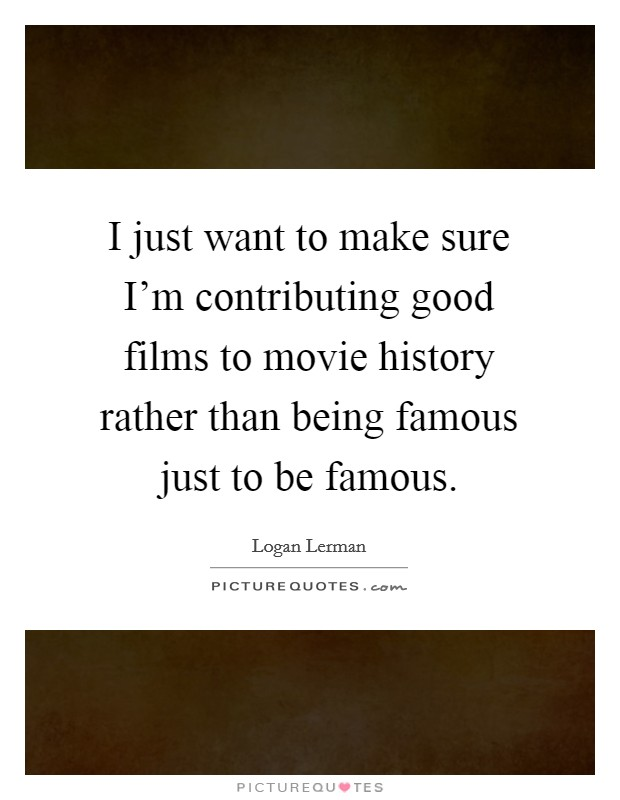 I just want to make sure I'm contributing good films to movie history rather than being famous just to be famous Picture Quote #1