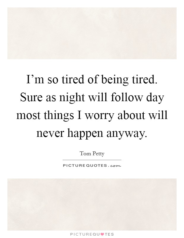 I'm so tired of being tired. Sure as night will follow day most things I worry about will never happen anyway. Picture Quote #1