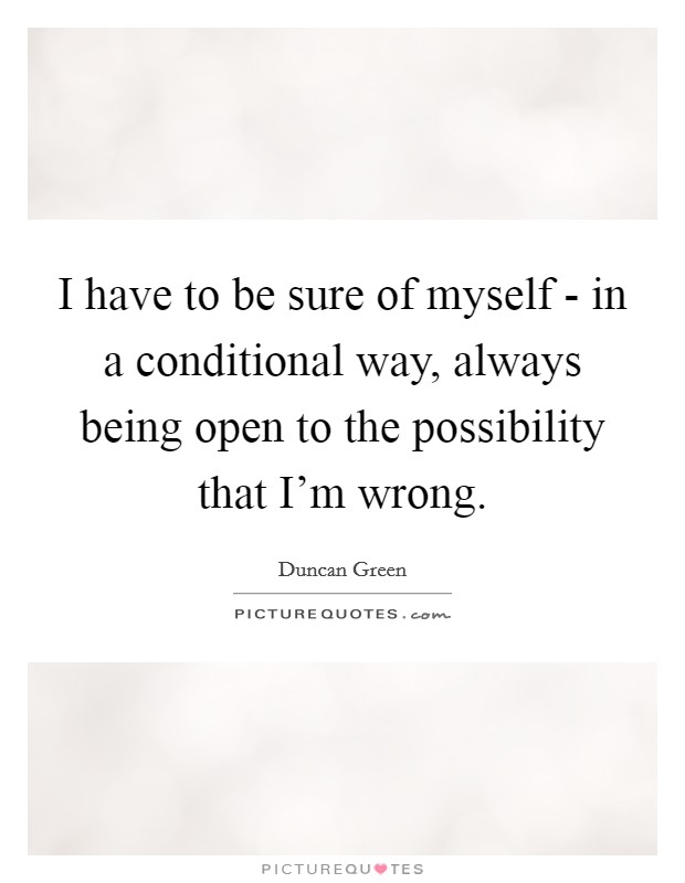 I have to be sure of myself - in a conditional way, always being open to the possibility that I'm wrong Picture Quote #1