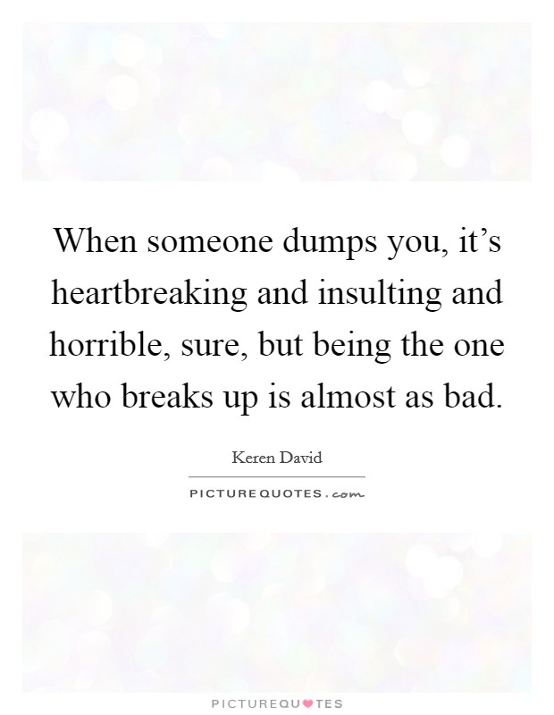 When someone dumps you, it's heartbreaking and insulting and horrible, sure, but being the one who breaks up is almost as bad Picture Quote #1