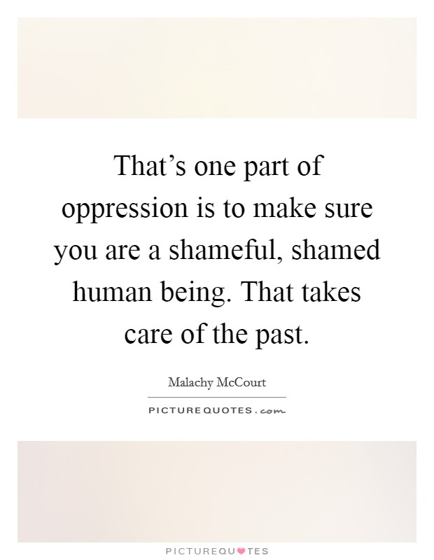 That's one part of oppression is to make sure you are a shameful, shamed human being. That takes care of the past Picture Quote #1
