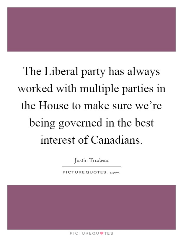 The Liberal party has always worked with multiple parties in the House to make sure we're being governed in the best interest of Canadians Picture Quote #1