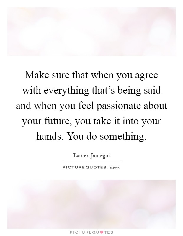Make sure that when you agree with everything that's being said and when you feel passionate about your future, you take it into your hands. You do something Picture Quote #1