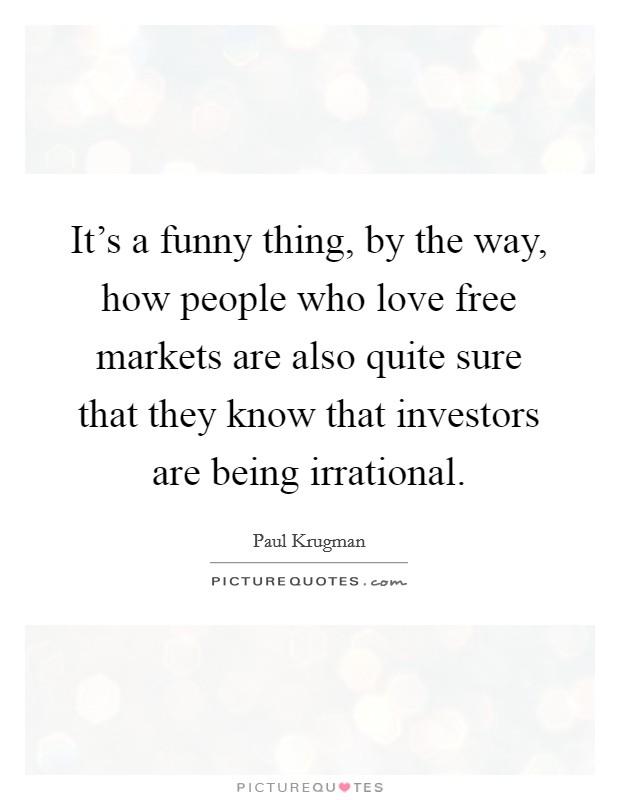 It's a funny thing, by the way, how people who love free markets are also quite sure that they know that investors are being irrational Picture Quote #1