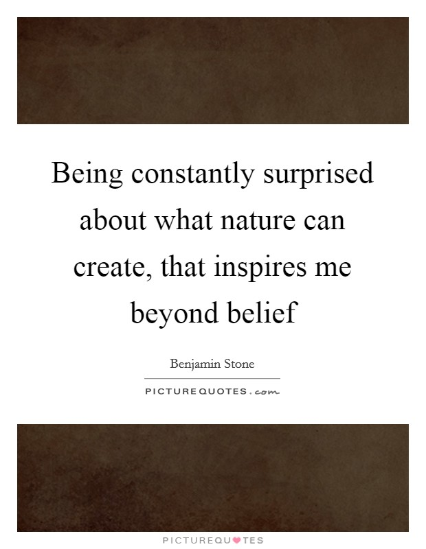 Being constantly surprised about what nature can create, that inspires me beyond belief Picture Quote #1