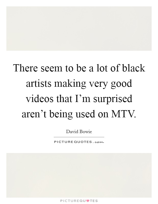 There seem to be a lot of black artists making very good videos that I'm surprised aren't being used on MTV Picture Quote #1