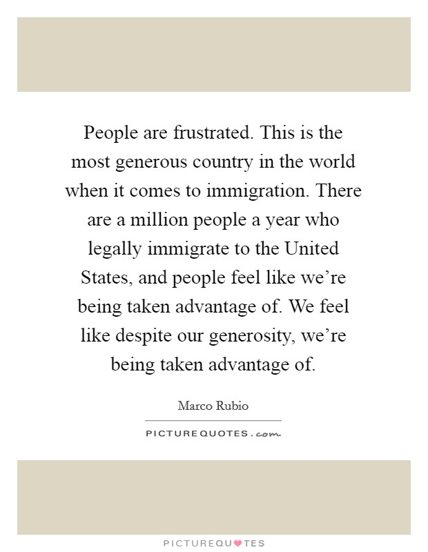 People are frustrated. This is the most generous country in the world when it comes to immigration. There are a million people a year who legally immigrate to the United States, and people feel like we're being taken advantage of. We feel like despite our generosity, we're being taken advantage of Picture Quote #1