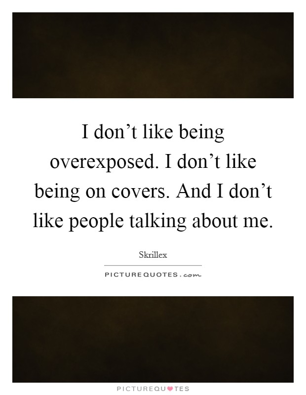 I don't like being overexposed. I don't like being on covers. And I don't like people talking about me Picture Quote #1