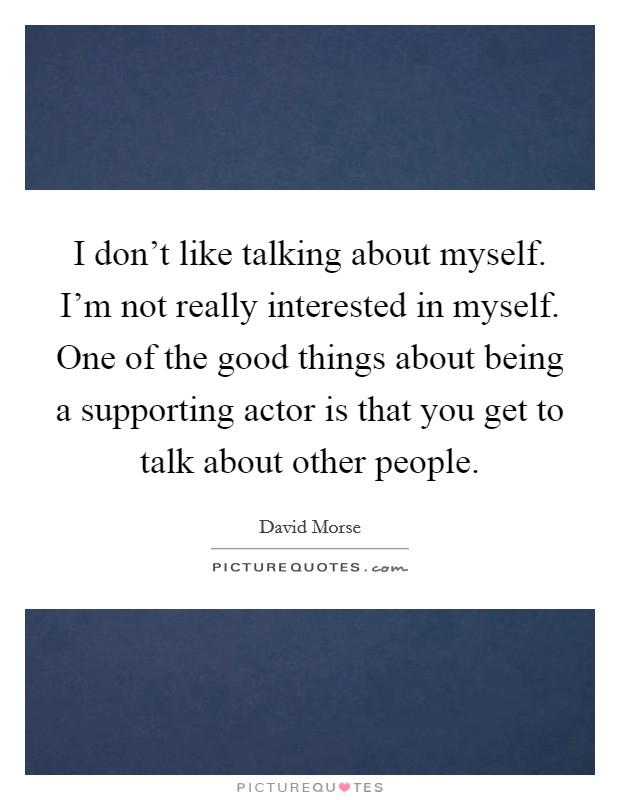 I don't like talking about myself. I'm not really interested in myself. One of the good things about being a supporting actor is that you get to talk about other people Picture Quote #1