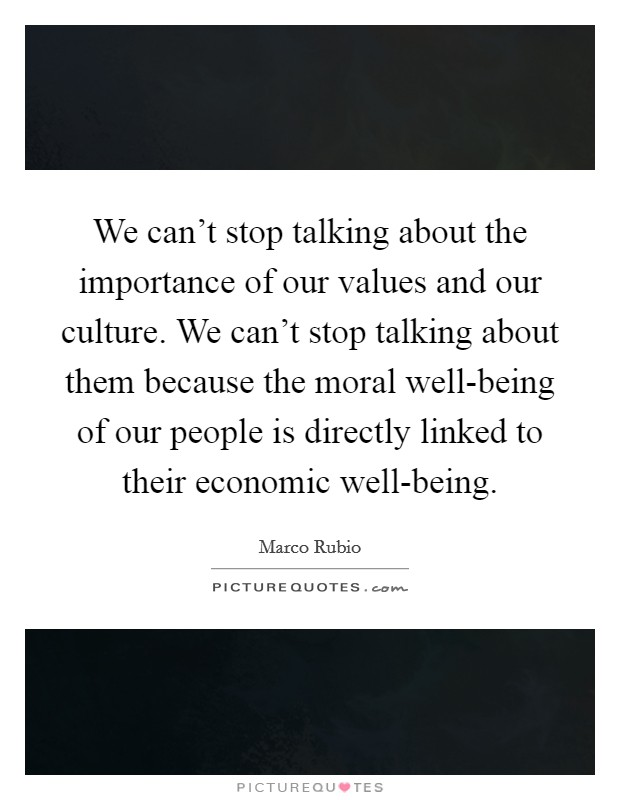 We can't stop talking about the importance of our values and our culture. We can't stop talking about them because the moral well-being of our people is directly linked to their economic well-being Picture Quote #1