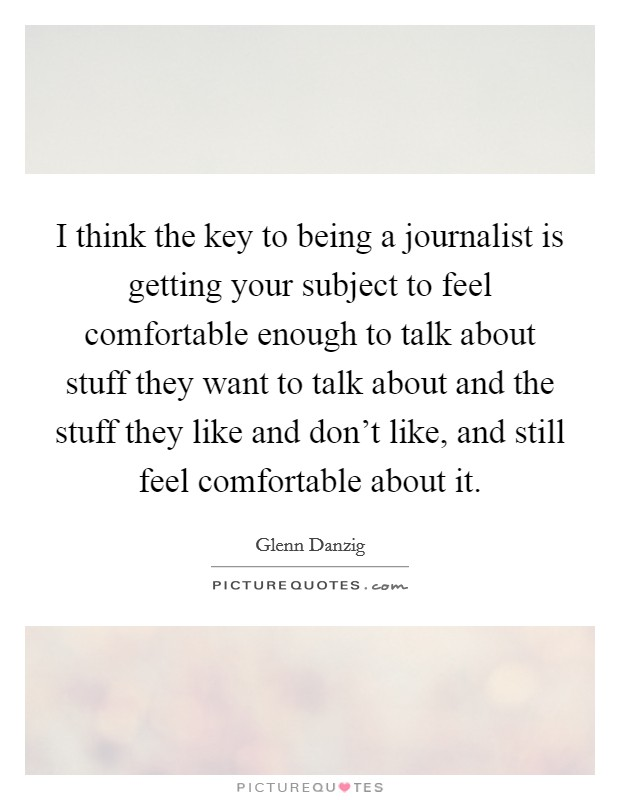 I think the key to being a journalist is getting your subject to feel comfortable enough to talk about stuff they want to talk about and the stuff they like and don't like, and still feel comfortable about it Picture Quote #1