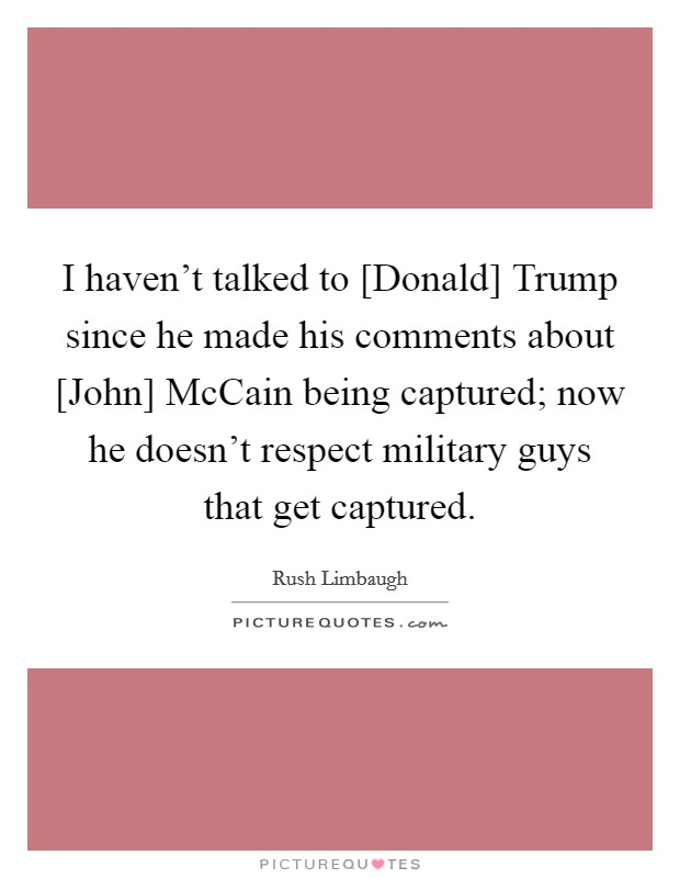 I haven't talked to [Donald] Trump since he made his comments about [John] McCain being captured; now he doesn't respect military guys that get captured Picture Quote #1