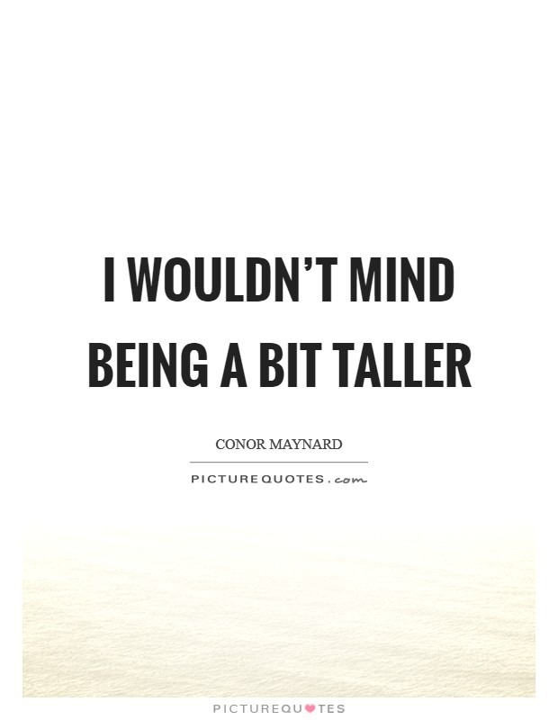 I wouldn't mind being a bit taller Picture Quote #1
