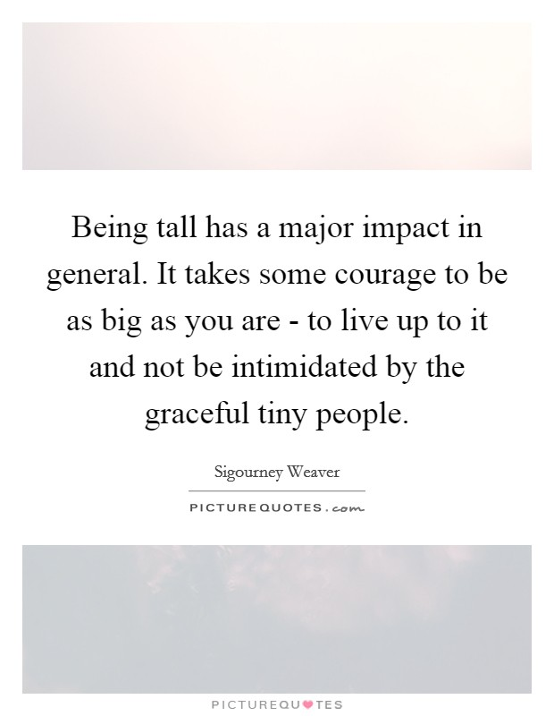 Being tall has a major impact in general. It takes some courage to be as big as you are - to live up to it and not be intimidated by the graceful tiny people Picture Quote #1