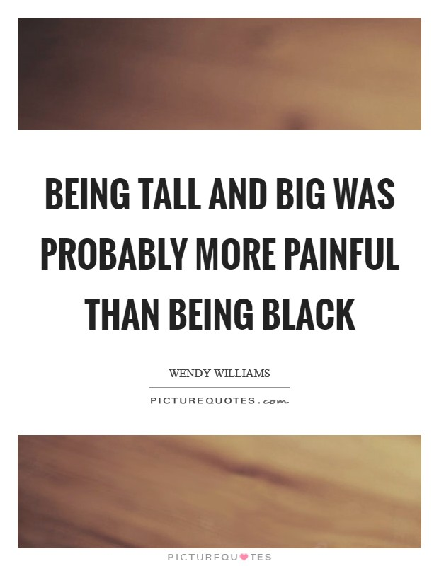 Being tall and big was probably more painful than being black Picture Quote #1