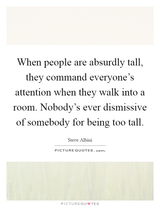 When people are absurdly tall, they command everyone's attention when they walk into a room. Nobody's ever dismissive of somebody for being too tall Picture Quote #1