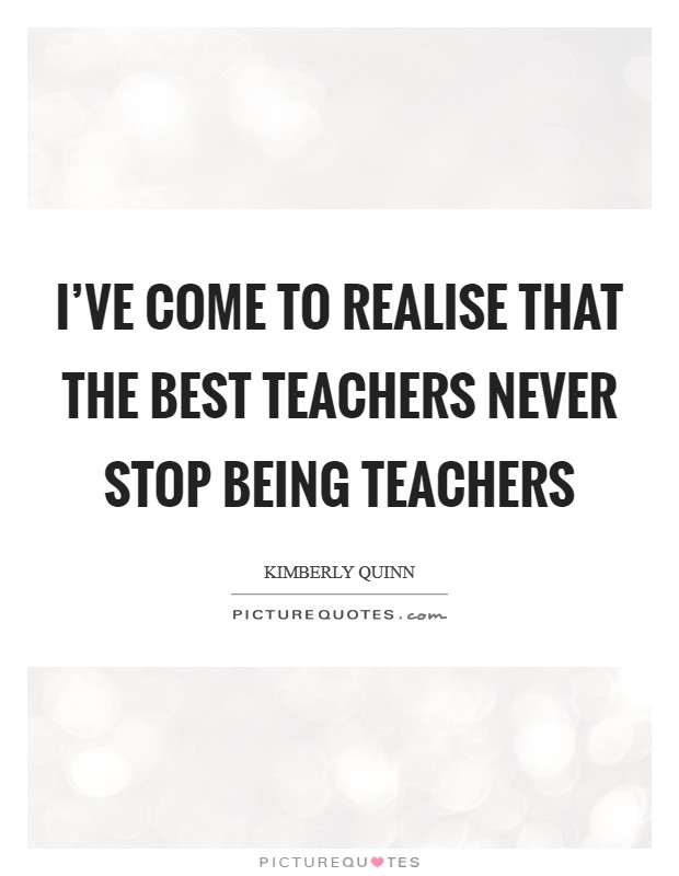 I've come to realise that the best teachers never stop being teachers Picture Quote #1
