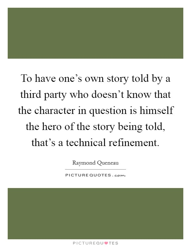 To have one's own story told by a third party who doesn't know that the character in question is himself the hero of the story being told, that's a technical refinement Picture Quote #1
