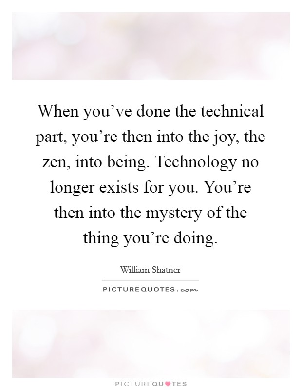 When you've done the technical part, you're then into the joy, the zen, into being. Technology no longer exists for you. You're then into the mystery of the thing you're doing Picture Quote #1