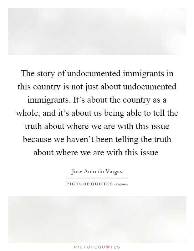 The story of undocumented immigrants in this country is not just about undocumented immigrants. It's about the country as a whole, and it's about us being able to tell the truth about where we are with this issue because we haven't been telling the truth about where we are with this issue Picture Quote #1
