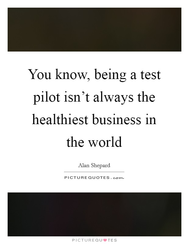 You know, being a test pilot isn't always the healthiest business in the world Picture Quote #1