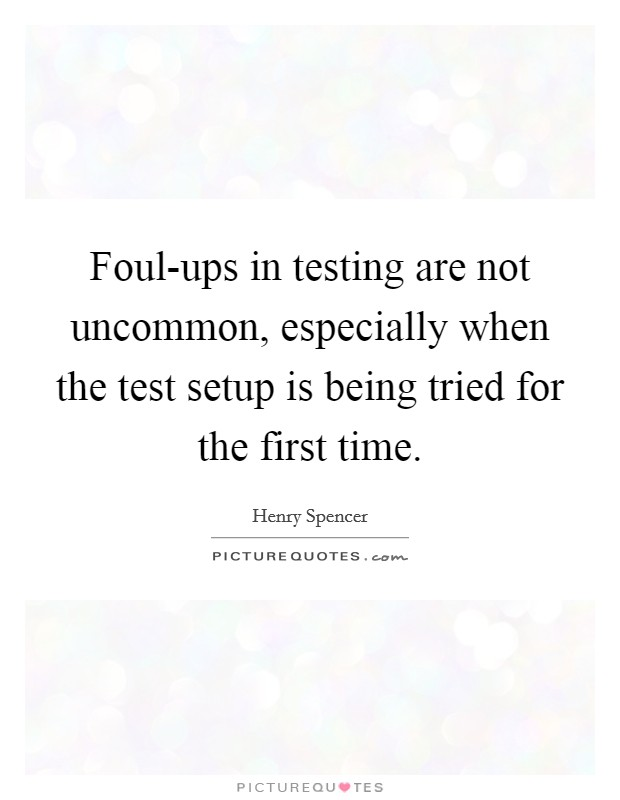 Foul-ups in testing are not uncommon, especially when the test setup is being tried for the first time Picture Quote #1