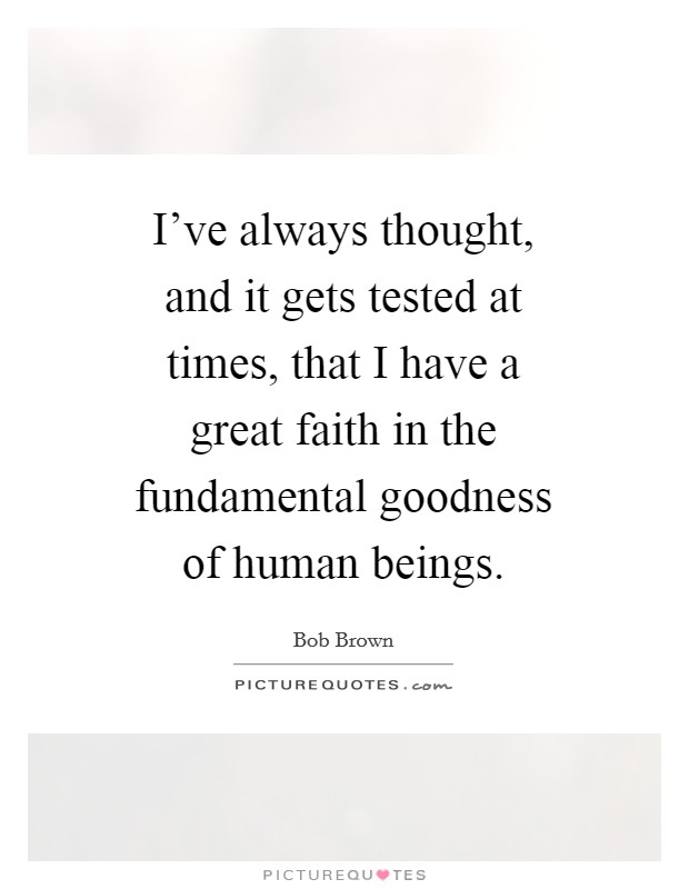 I've always thought, and it gets tested at times, that I have a great faith in the fundamental goodness of human beings Picture Quote #1