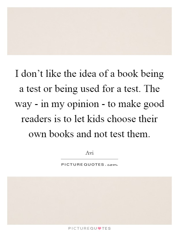 I don't like the idea of a book being a test or being used for a test. The way - in my opinion - to make good readers is to let kids choose their own books and not test them Picture Quote #1
