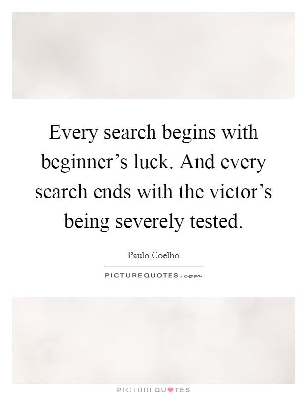 Every search begins with beginner's luck. And every search ends with the victor's being severely tested Picture Quote #1