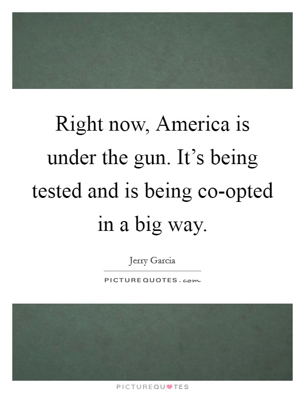 Right now, America is under the gun. It's being tested and is being co-opted in a big way Picture Quote #1