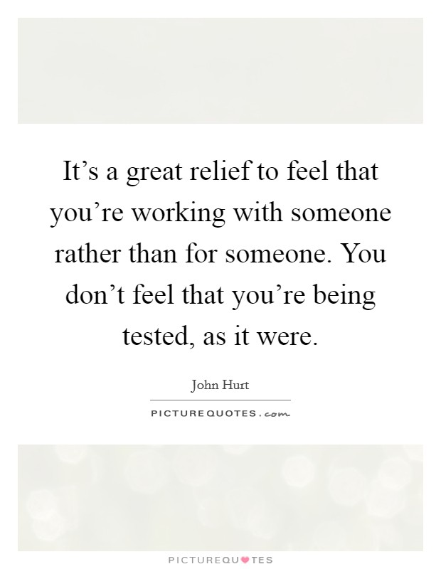 It's a great relief to feel that you're working with someone rather than for someone. You don't feel that you're being tested, as it were Picture Quote #1