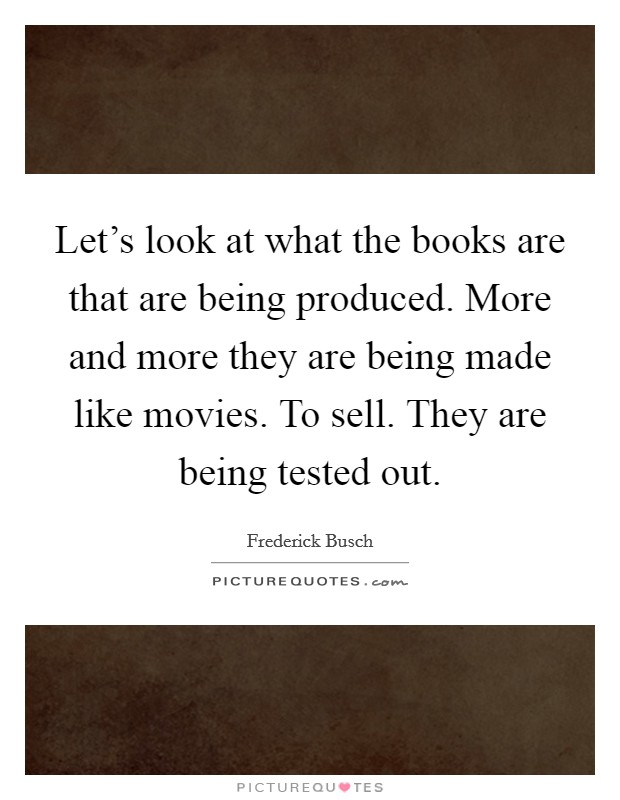 Let's look at what the books are that are being produced. More and more they are being made like movies. To sell. They are being tested out Picture Quote #1