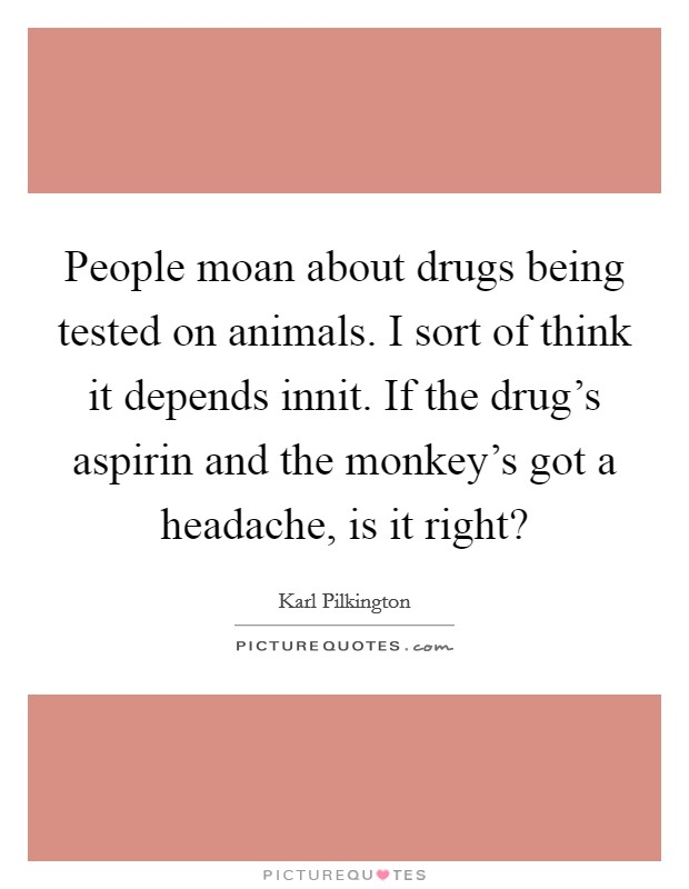 People moan about drugs being tested on animals. I sort of think it depends innit. If the drug's aspirin and the monkey's got a headache, is it right? Picture Quote #1