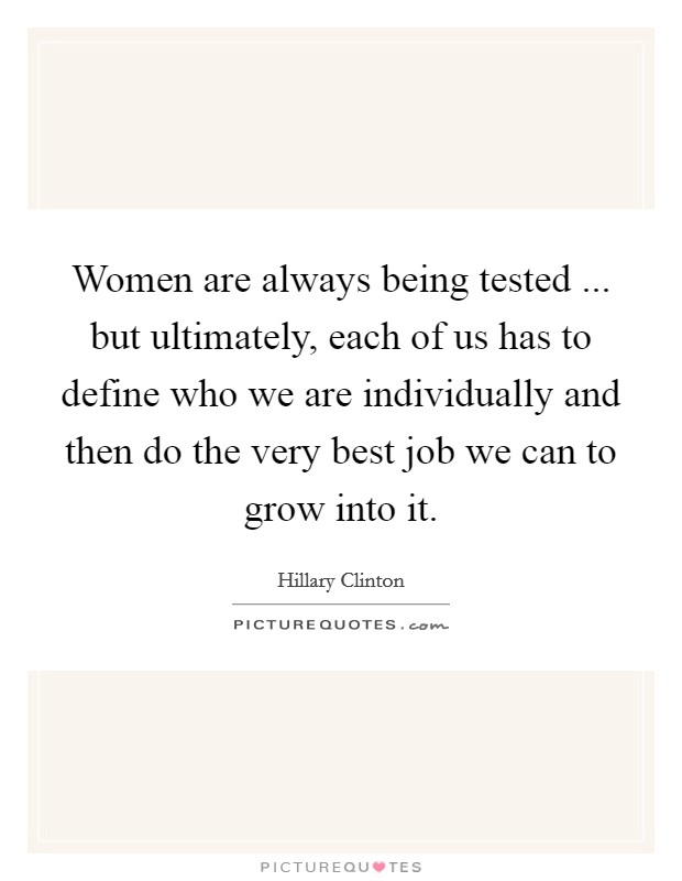 Women are always being tested ... but ultimately, each of us has to define who we are individually and then do the very best job we can to grow into it Picture Quote #1