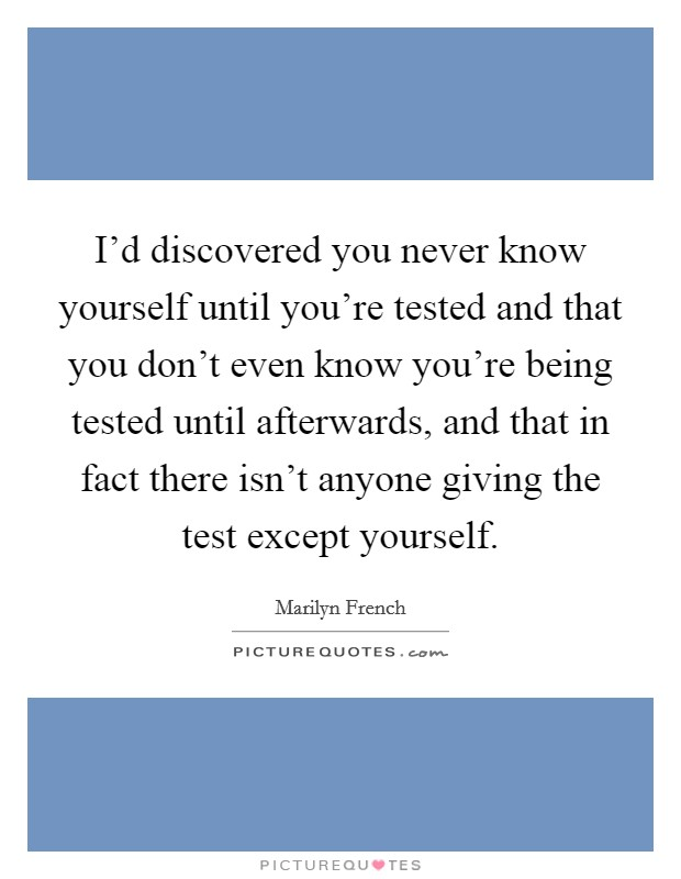 I'd discovered you never know yourself until you're tested and that you don't even know you're being tested until afterwards, and that in fact there isn't anyone giving the test except yourself Picture Quote #1