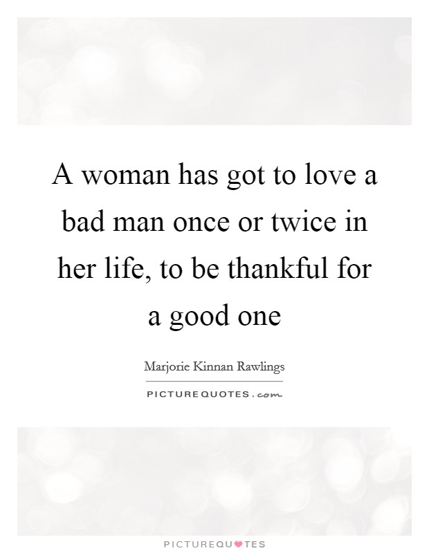 A woman has got to love a bad man once or twice in her life, to be thankful for a good one Picture Quote #1