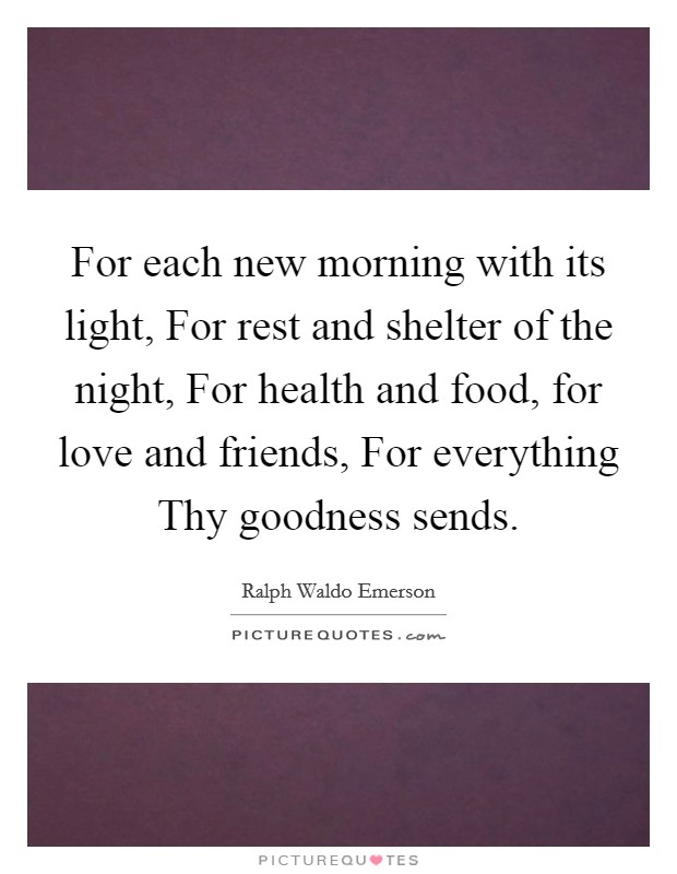 For each new morning with its light, For rest and shelter of the night, For health and food, for love and friends, For everything Thy goodness sends Picture Quote #1