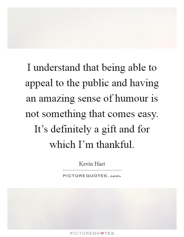 I understand that being able to appeal to the public and having an amazing sense of humour is not something that comes easy. It's definitely a gift and for which I'm thankful Picture Quote #1
