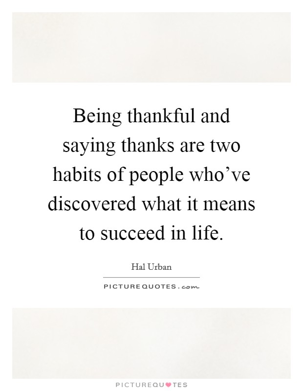 Being thankful and saying thanks are two habits of people who've discovered what it means to succeed in life Picture Quote #1
