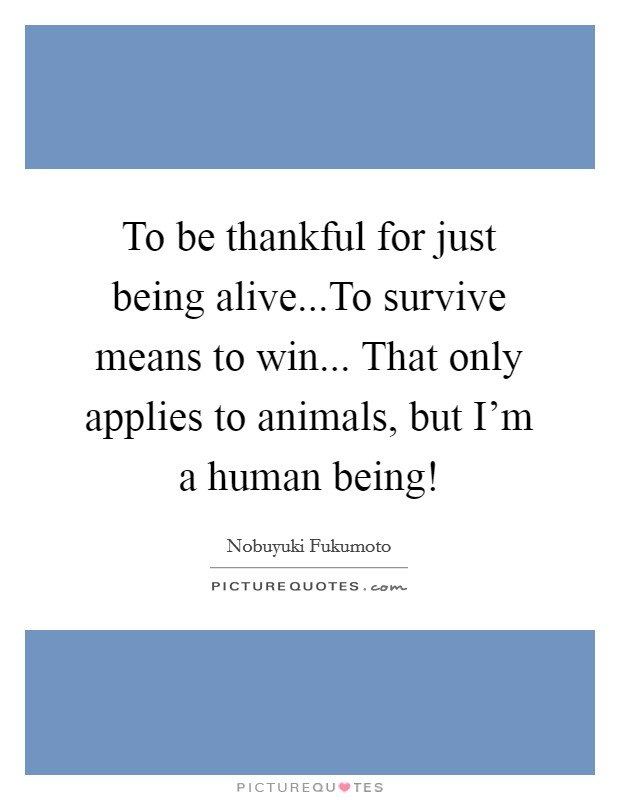 To be thankful for just being alive...To survive means to win... That only applies to animals, but I'm a human being! Picture Quote #1